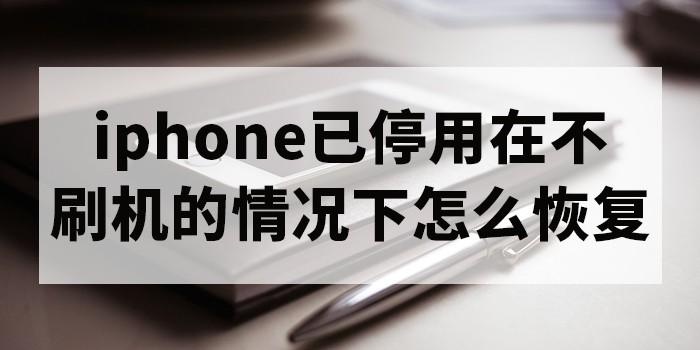 iphone已停用在不刷机的情况下怎么恢复